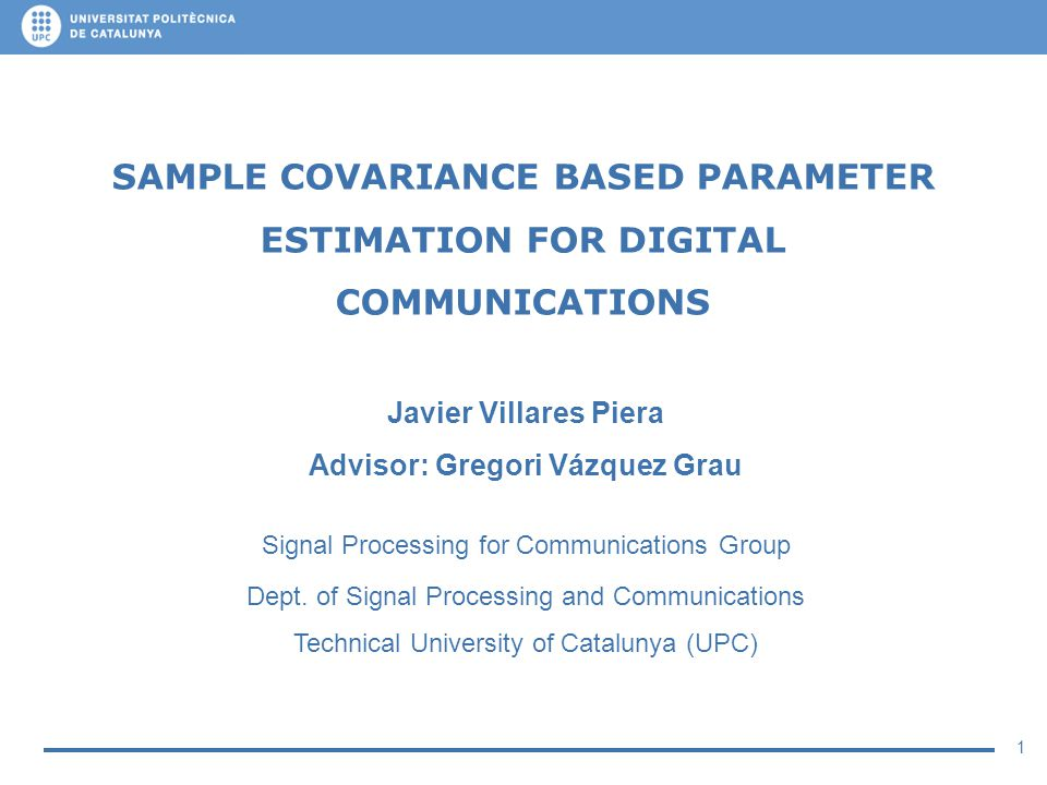 1 SAMPLE COVARIANCE BASED PARAMETER ESTIMATION FOR DIGITAL COMMUNICATIONS Javier Villares Piera Advisor: Gregori Vázquez Grau Signal Processing for Co