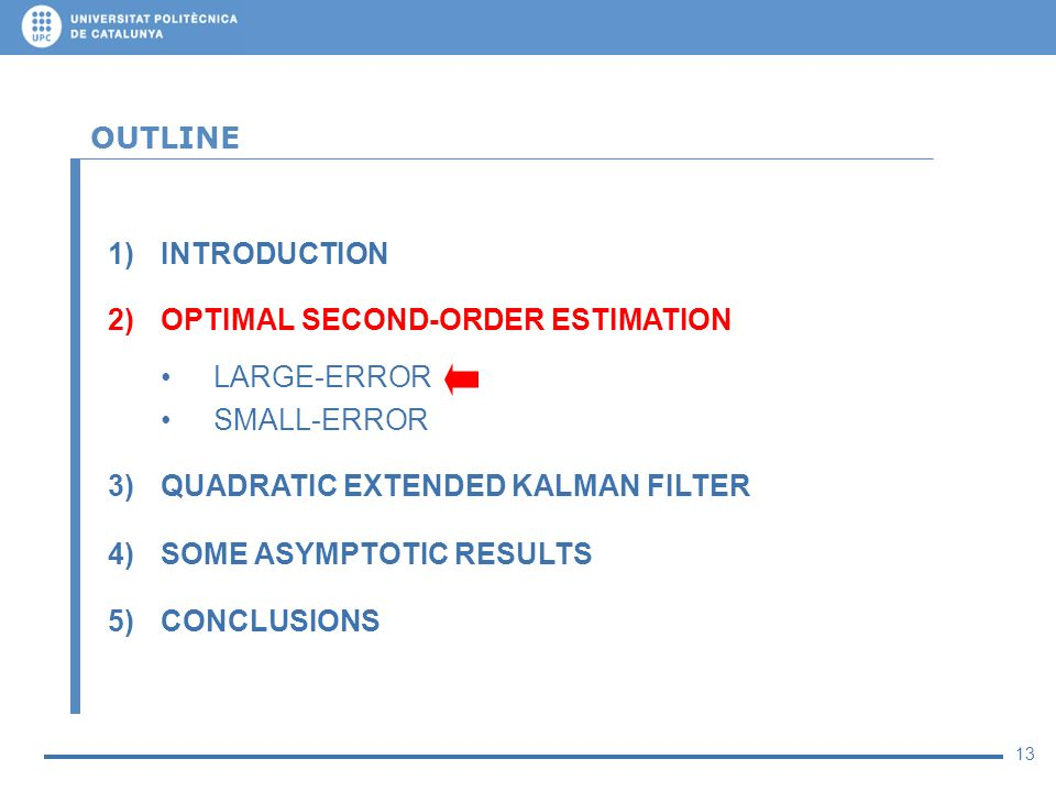 13 OUTLINE 1)INTRODUCTION 2)OPTIMAL SECOND-ORDER ESTIMATION LARGE-ERROR SMALL-ERROR 3)QUADRATIC EXTENDED KALMAN FILTER 4)SOME ASYMPTOTIC RESULTS 5)CON