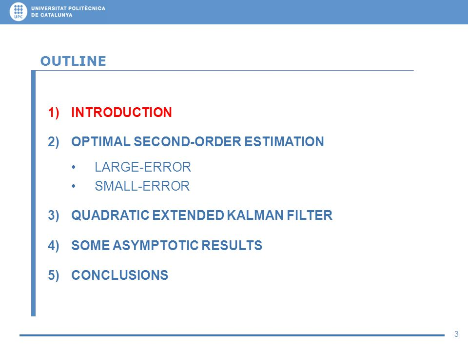 3 OUTLINE 1)INTRODUCTION 2)OPTIMAL SECOND-ORDER ESTIMATION LARGE-ERROR SMALL-ERROR 3)QUADRATIC EXTENDED KALMAN FILTER 4)SOME ASYMPTOTIC RESULTS 5)CONC
