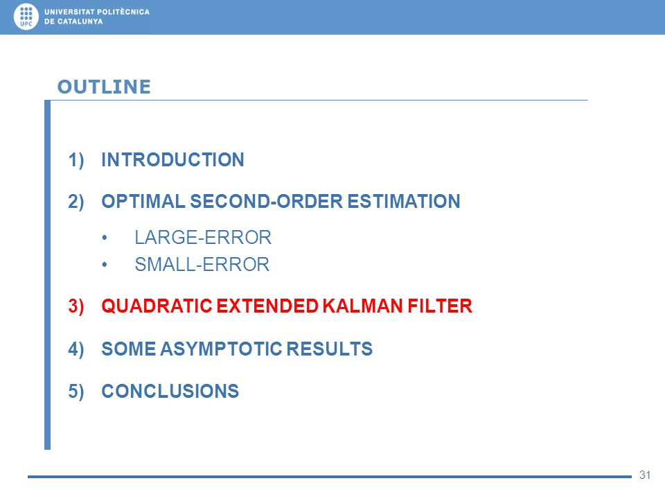 31 OUTLINE 1)INTRODUCTION 2)OPTIMAL SECOND-ORDER ESTIMATION LARGE-ERROR SMALL-ERROR 3)QUADRATIC EXTENDED KALMAN FILTER 4)SOME ASYMPTOTIC RESULTS 5)CON