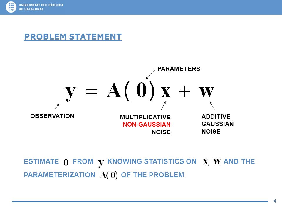 4 PROBLEM STATEMENT MULTIPLICATIVE NON-GAUSSIAN NOISE ADDITIVE GAUSSIAN NOISE ESTIMATE FROM KNOWING STATISTICS ON AND THE PARAMETERIZATION OF THE PROB