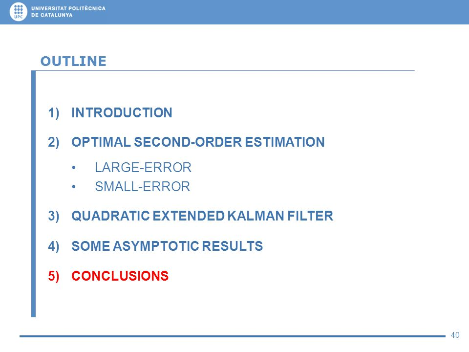 40 OUTLINE 1)INTRODUCTION 2)OPTIMAL SECOND-ORDER ESTIMATION LARGE-ERROR SMALL-ERROR 3)QUADRATIC EXTENDED KALMAN FILTER 4)SOME ASYMPTOTIC RESULTS 5)CON