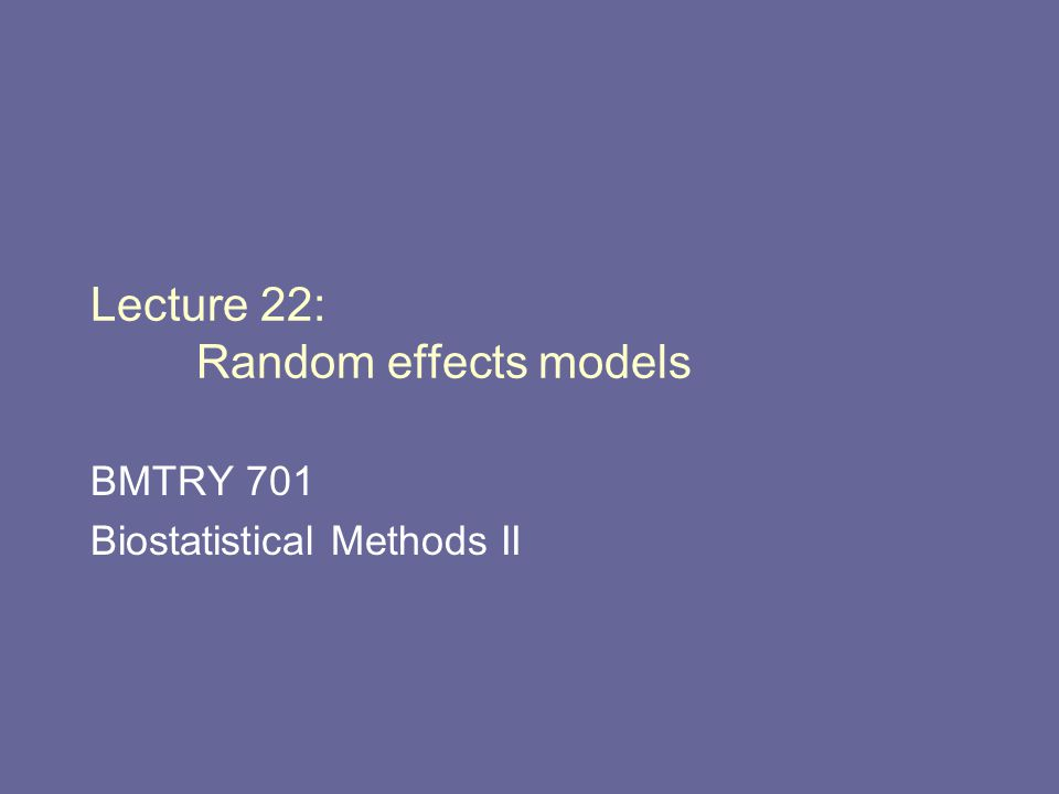 Lecture 22: Random effects models BMTRY 701 Biostatistical Methods II