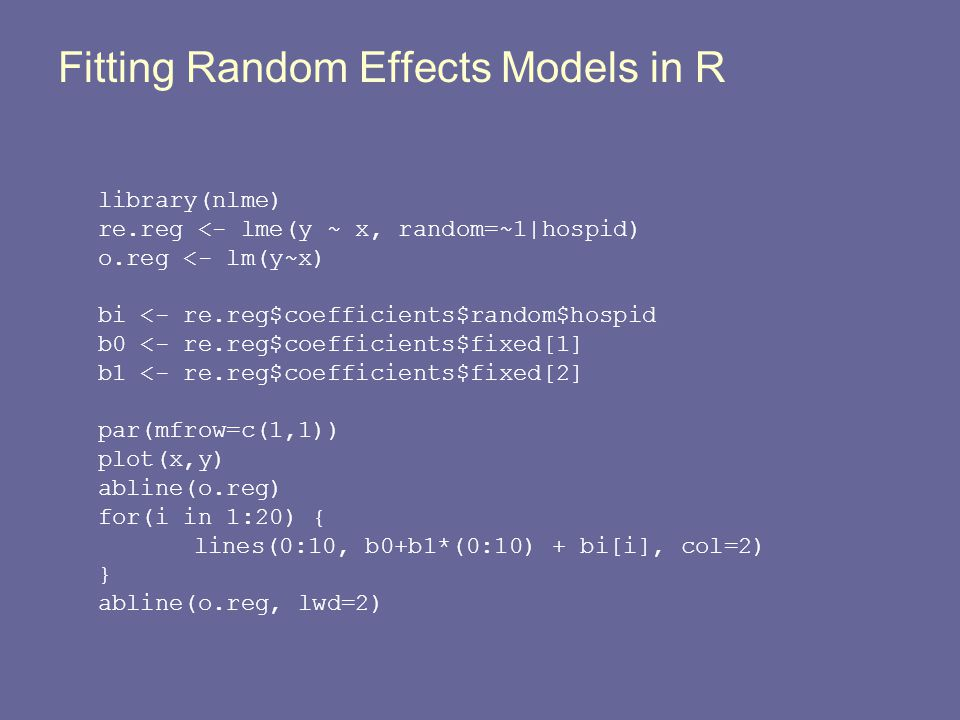 Fitting Random Effects Models in R library(nlme) re.reg <- lme(y ~ x, random=~1|hospid) o.reg <- lm(y~x) bi <- re.reg$coefficients$random$hospid b0 <-