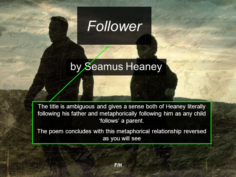 F/H Follower by Seamus Heaney The title is ambiguous and gives a sense both of Heaney literally following his father and metaphorically following him as any child 'follows' a parent.