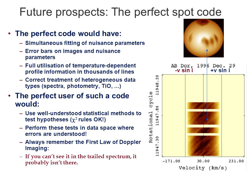 Future prospects: The perfect spot code The perfect code would have: –Simultaneous fitting of nuisance parameters –Error bars on images and nuisance parameters –Full utilisation of temperature-dependent profile information in thousands of lines –Correct treatment of heterogeneous data types (spectra, photometry, TiO,...) The perfect user of such a code would: –Use well-understood statistical methods to test hypotheses (    rules OK!) –Perform these tests in data space where errors are understood.