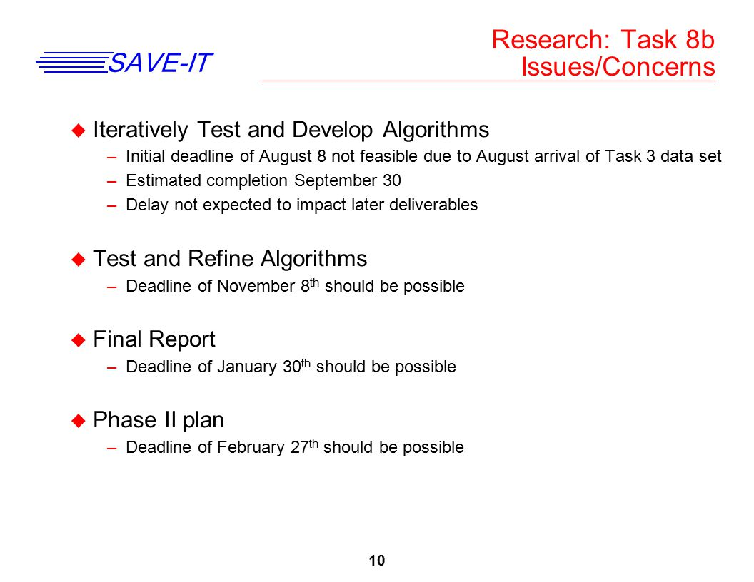 10 SAVE-IT u Iteratively Test and Develop Algorithms –Initial deadline of August 8 not feasible due to August arrival of Task 3 data set –Estimated co