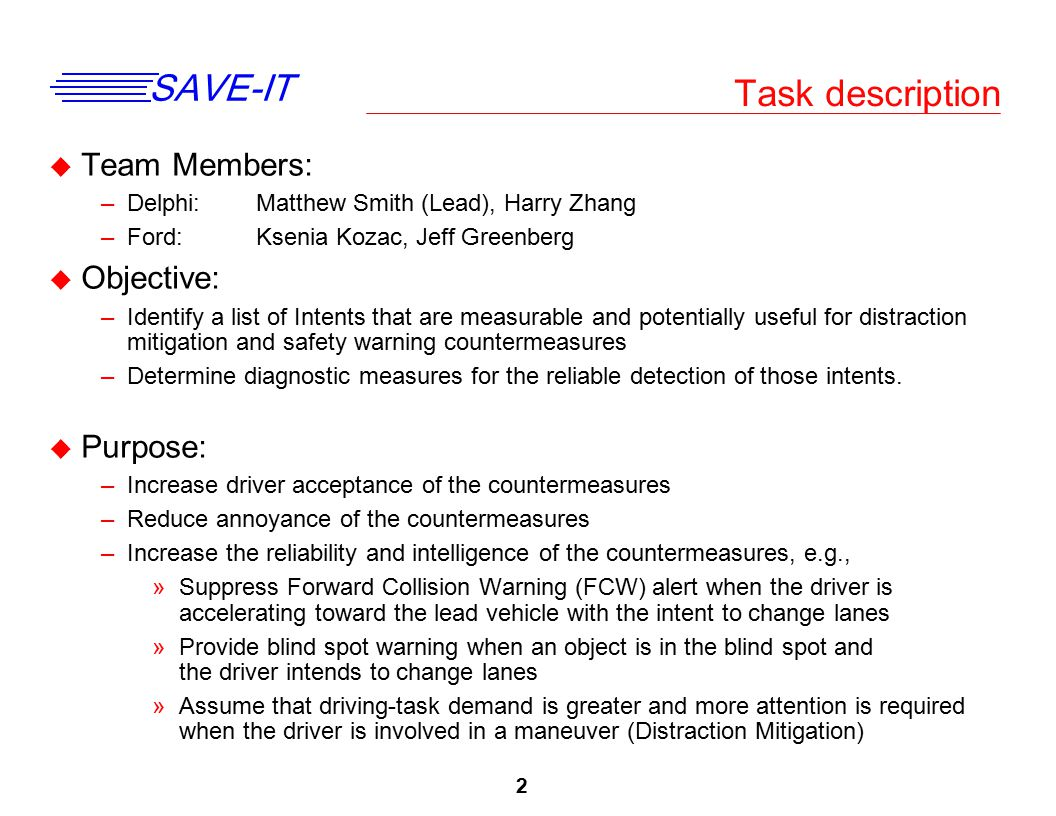 3 SAVE-IT Deliverables and Schedule u Deliverables: –Task 8A: A report based on the literature review and updated task definition document –Task 8B: A report that details the methodology, data analysis, resultant data, diagnostic measures, algorithms, and recommendations u Schedule: –8A: Literature Review »First draft of literature review is complete »First draft currently being reviewed by team members (Delphi and Ford) –8B: Identify Diagnostic Measures »ACAS FOT pilot data set has been acquired and prepared for further analysis »Naturalistic Lane Change data set has been acquired and prepared for further analysis »Identified how data sets will be used for this task »Zero and first-order Markov matrices have been developed on the eye- movements during the 3 s prior to lane change »Preliminary analysis of kinematics, controls, and lead vehicle variables during the 3 s prior to lane change