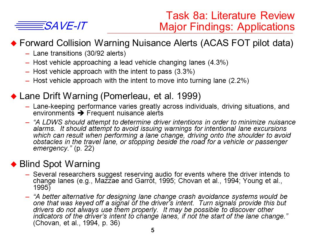 6 SAVE-IT u Lane Change –Lee, Olsen, and Wierwille, 2002 observed 8667 naturalistic lane changes –500 lane changes cases were analyzed in depth (e.g, gaze locations, surrounding vehicles) –Turn signal used 44% of the time and varied greatly across drivers u Gaze Analysis –Carter and Laya (1998) observed that drivers spent more time glancing at the left- hand lane and rear-view mirror and less time glancing at the speedometer during overtaking compared with normal lane-keeping.