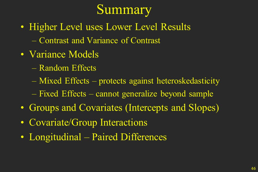 46 Summary Higher Level uses Lower Level Results –Contrast and Variance of Contrast Variance Models –Random Effects –Mixed Effects – protects against heteroskedasticity –Fixed Effects – cannot generalize beyond sample Groups and Covariates (Intercepts and Slopes) Covariate/Group Interactions Longitudinal – Paired Differences