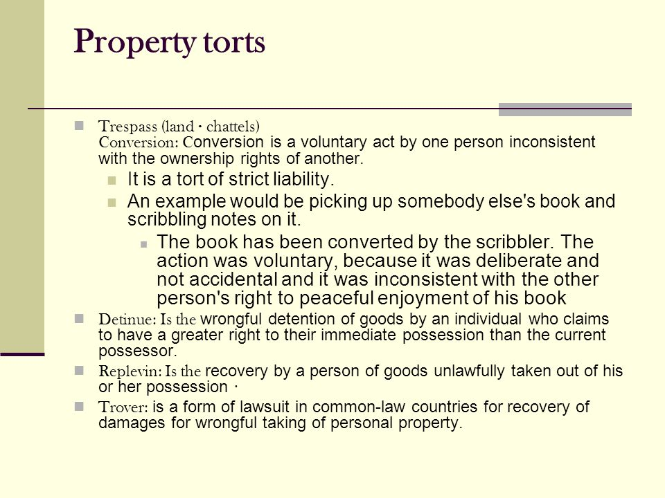 Property torts Trespass (land · chattels) Conversion: C onversion is a voluntary act by one person inconsistent with the ownership rights of another.