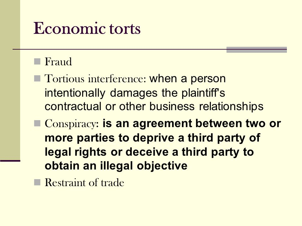 Economic torts Fraud Tortious interference: when a person intentionally damages the plaintiff s contractual or other business relationships Conspiracy: is an agreement between two or more parties to deprive a third party of legal rights or deceive a third party to obtain an illegal objective Restraint of trade