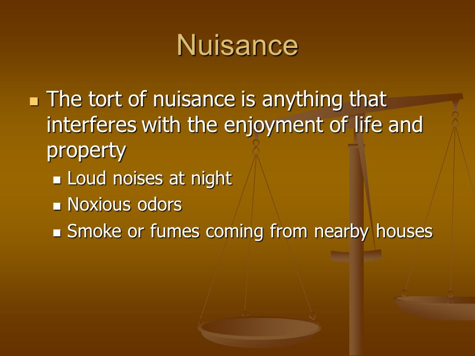 Nuisance The tort of nuisance is anything that interferes with the enjoyment of life and property The tort of nuisance is anything that interferes with the enjoyment of life and property Loud noises at night Loud noises at night Noxious odors Noxious odors Smoke or fumes coming from nearby houses Smoke or fumes coming from nearby houses