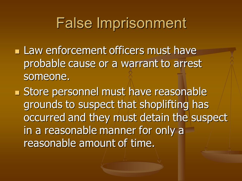 False Imprisonment Law enforcement officers must have probable cause or a warrant to arrest someone.
