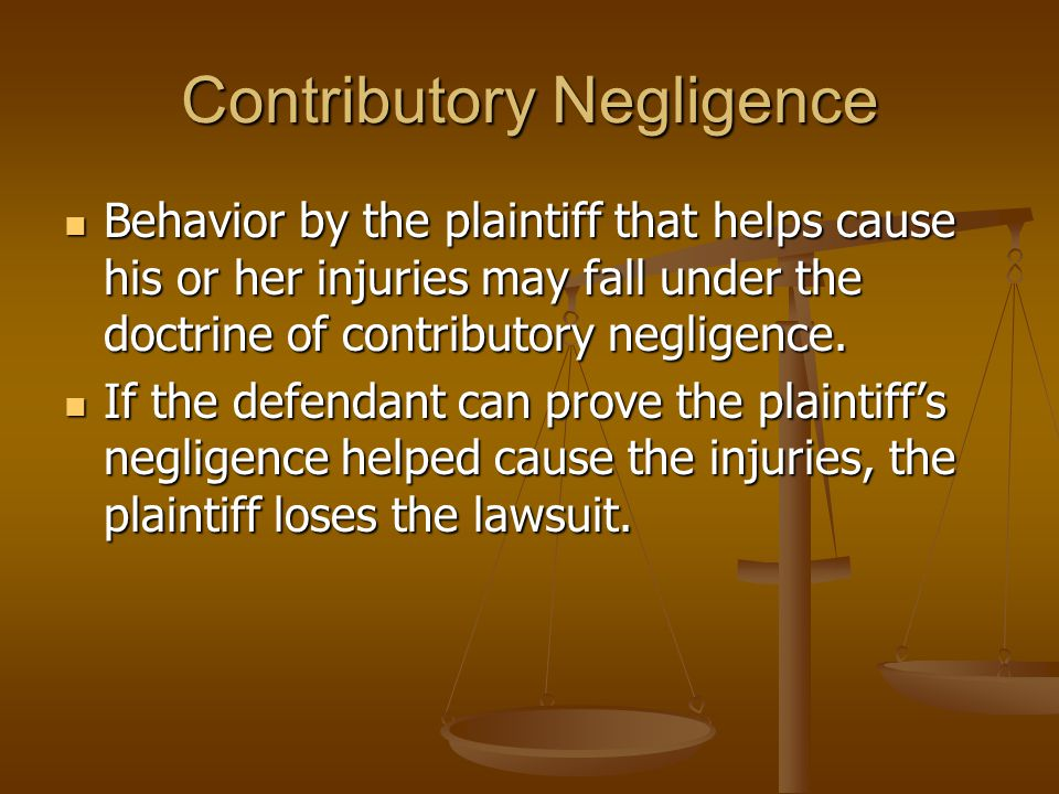 Contributory Negligence Behavior by the plaintiff that helps cause his or her injuries may fall under the doctrine of contributory negligence.