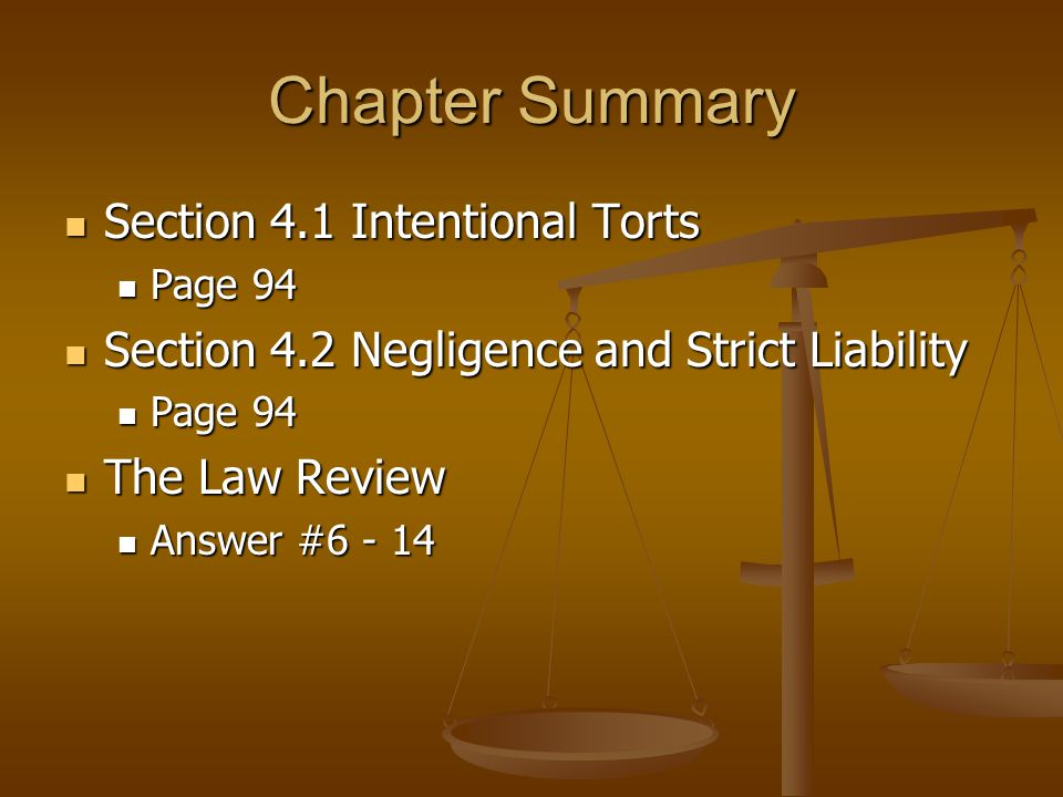 Chapter Summary Section 4.1 Intentional Torts Section 4.1 Intentional Torts Page 94 Page 94 Section 4.2 Negligence and Strict Liability Section 4.2 Negligence and Strict Liability Page 94 Page 94 The Law Review The Law Review Answer #6 - 14 Answer #6 - 14