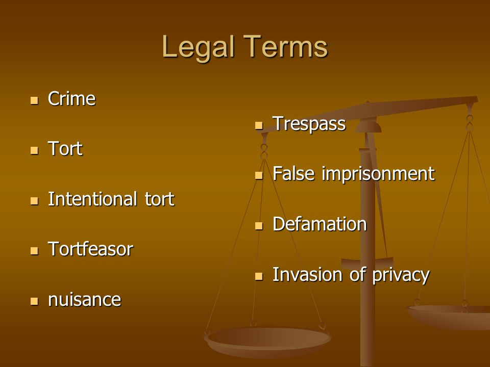 Legal Terms Crime Crime Tort Tort Intentional tort Intentional tort Tortfeasor Tortfeasor nuisance nuisance Trespass False imprisonment Defamation Invasion of privacy