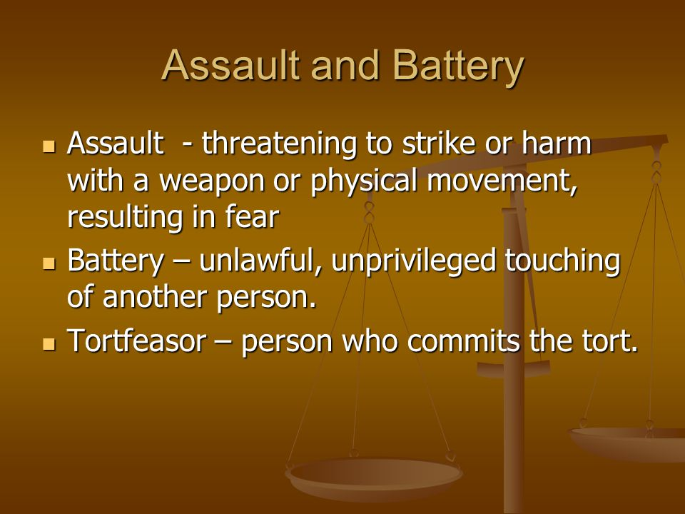 Assault and Battery Assault - threatening to strike or harm with a weapon or physical movement, resulting in fear Assault - threatening to strike or harm with a weapon or physical movement, resulting in fear Battery – unlawful, unprivileged touching of another person.