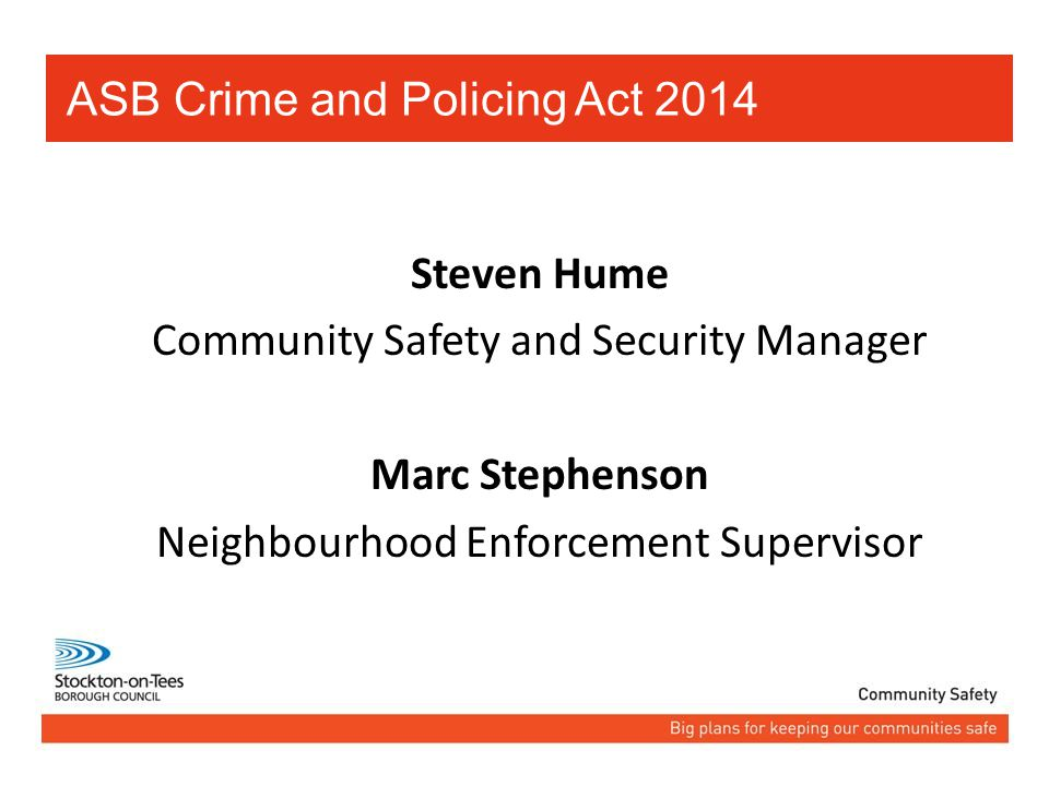 Steven Hume Community Safety and Security Manager Marc Stephenson Neighbourhood Enforcement Supervisor ASB Crime and Policing Act 2014
