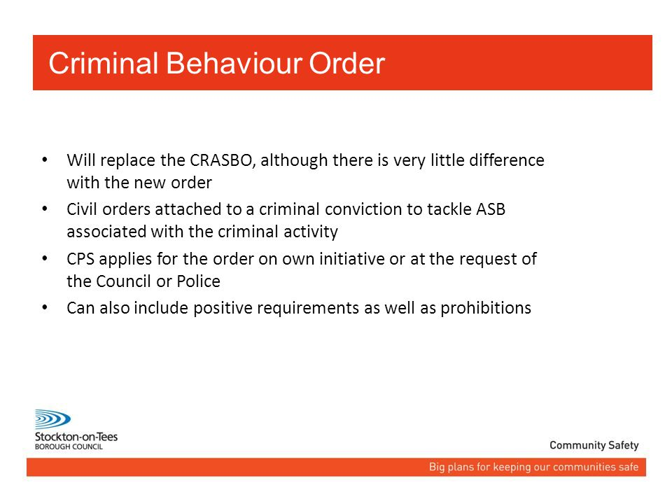 Will replace the CRASBO, although there is very little difference with the new order Civil orders attached to a criminal conviction to tackle ASB associated with the criminal activity CPS applies for the order on own initiative or at the request of the Council or Police Can also include positive requirements as well as prohibitions Criminal Behaviour Order