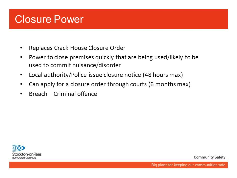 Replaces Crack House Closure Order Power to close premises quickly that are being used/likely to be used to commit nuisance/disorder Local authority/Police issue closure notice (48 hours max) Can apply for a closure order through courts (6 months max) Breach – Criminal offence Closure Power
