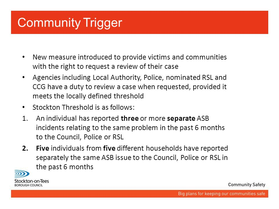 Community Trigger New measure introduced to provide victims and communities with the right to request a review of their case Agencies including Local Authority, Police, nominated RSL and CCG have a duty to review a case when requested, provided it meets the locally defined threshold Stockton Threshold is as follows: 1.An individual has reported three or more separate ASB incidents relating to the same problem in the past 6 months to the Council, Police or RSL 2.Five individuals from five different households have reported separately the same ASB issue to the Council, Police or RSL in the past 6 months
