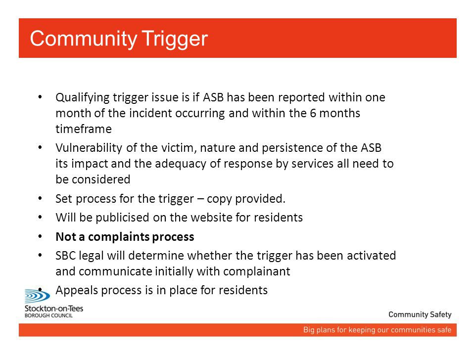 Community Trigger Qualifying trigger issue is if ASB has been reported within one month of the incident occurring and within the 6 months timeframe Vulnerability of the victim, nature and persistence of the ASB its impact and the adequacy of response by services all need to be considered Set process for the trigger – copy provided.