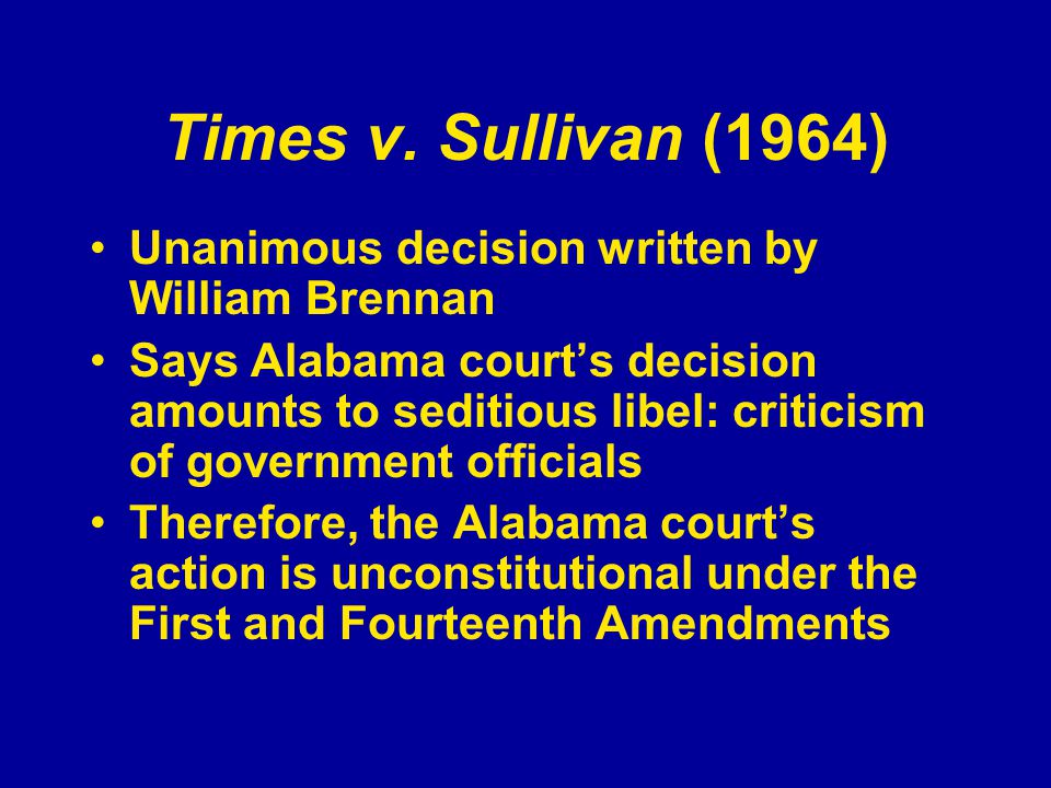Times v. Sullivan (1964) Unanimous decision written by William Brennan Says Alabama court's decision amounts to seditious libel: criticism of governme