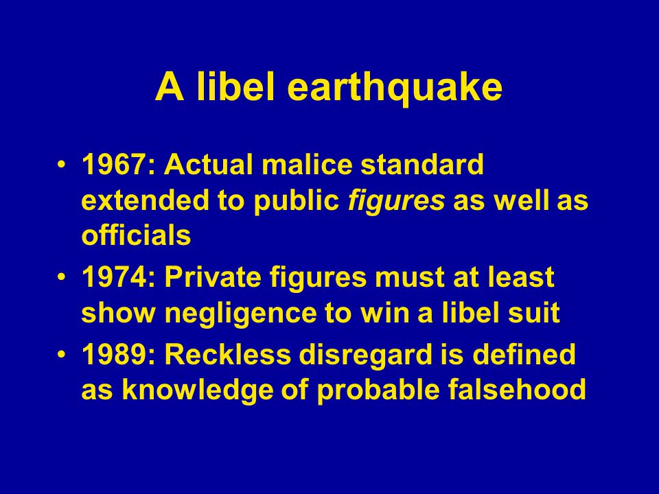 A libel earthquake 1967: Actual malice standard extended to public figures as well as officials 1974: Private figures must at least show negligence to win a libel suit 1989: Reckless disregard is defined as knowledge of probable falsehood