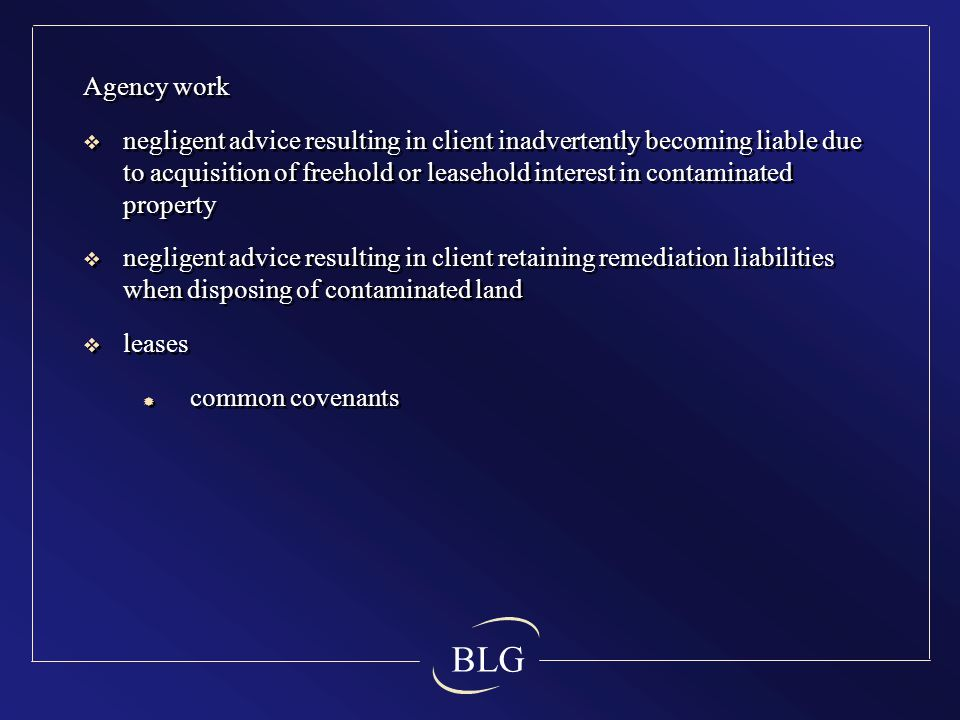 BLG Agency work  negligent advice resulting in client inadvertently becoming liable due to acquisition of freehold or leasehold interest in contaminated property  negligent advice resulting in client retaining remediation liabilities when disposing of contaminated land  leases  common covenants Agency work  negligent advice resulting in client inadvertently becoming liable due to acquisition of freehold or leasehold interest in contaminated property  negligent advice resulting in client retaining remediation liabilities when disposing of contaminated land  leases  common covenants