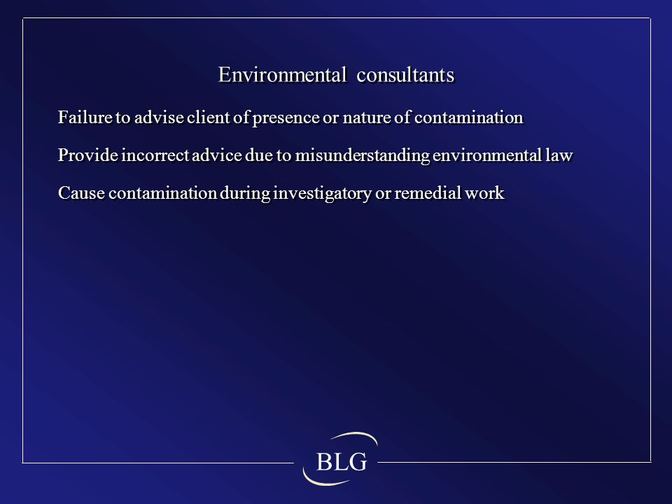 BLG Environmental consultants Failure to advise client of presence or nature of contamination Provide incorrect advice due to misunderstanding environmental law Cause contamination during investigatory or remedial work Environmental consultants Failure to advise client of presence or nature of contamination Provide incorrect advice due to misunderstanding environmental law Cause contamination during investigatory or remedial work