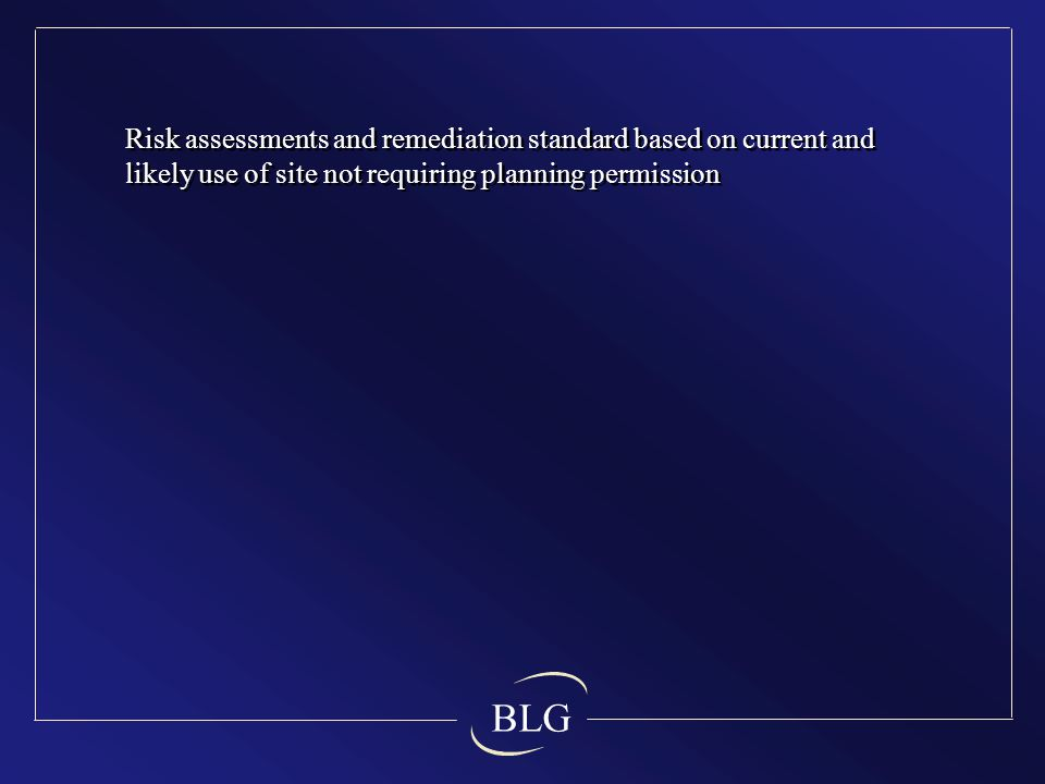 BLG Risk assessments and remediation standard based on current and likely use of site not requiring planning permission