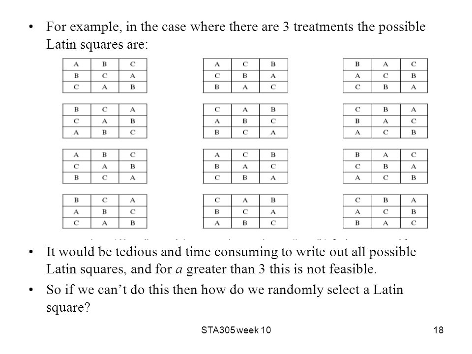 For example, in the case where there are 3 treatments the possible Latin squares are: It would be tedious and time consuming to write out all possible Latin squares, and for a greater than 3 this is not feasible.
