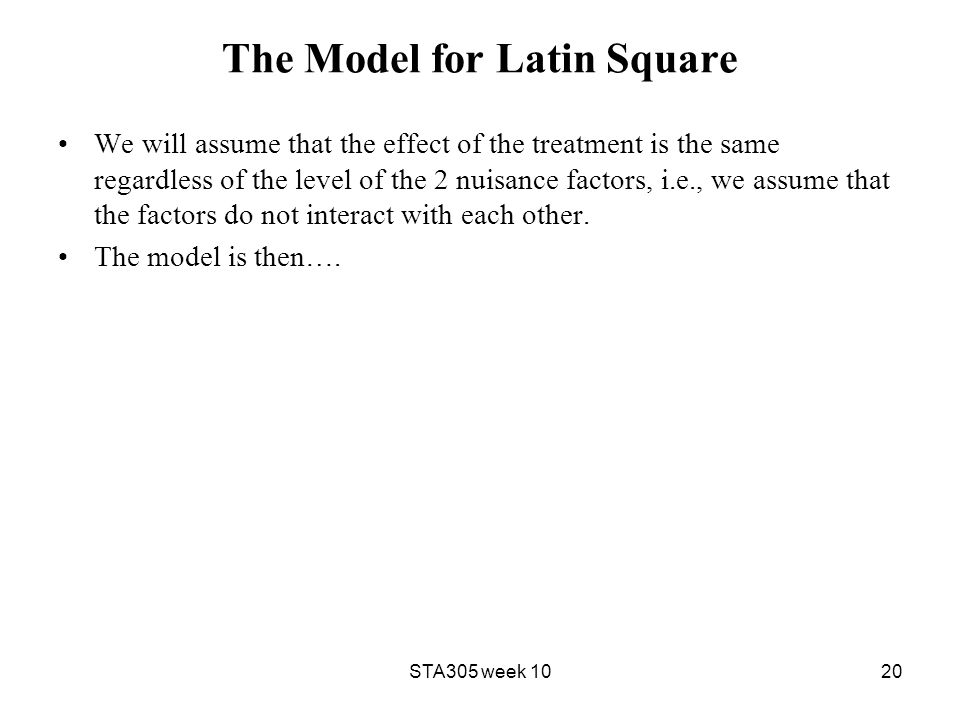 The Model for Latin Square We will assume that the effect of the treatment is the same regardless of the level of the 2 nuisance factors, i.e., we assume that the factors do not interact with each other.