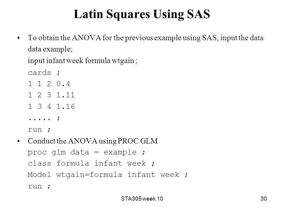 Latin Squares Using SAS To obtain the ANOVA for the previous example using SAS, input the data data example; input infant week formula wtgain ; cards ; 1 1 2 0.4 1 2 3 1.11 1 3 4 1.16.....