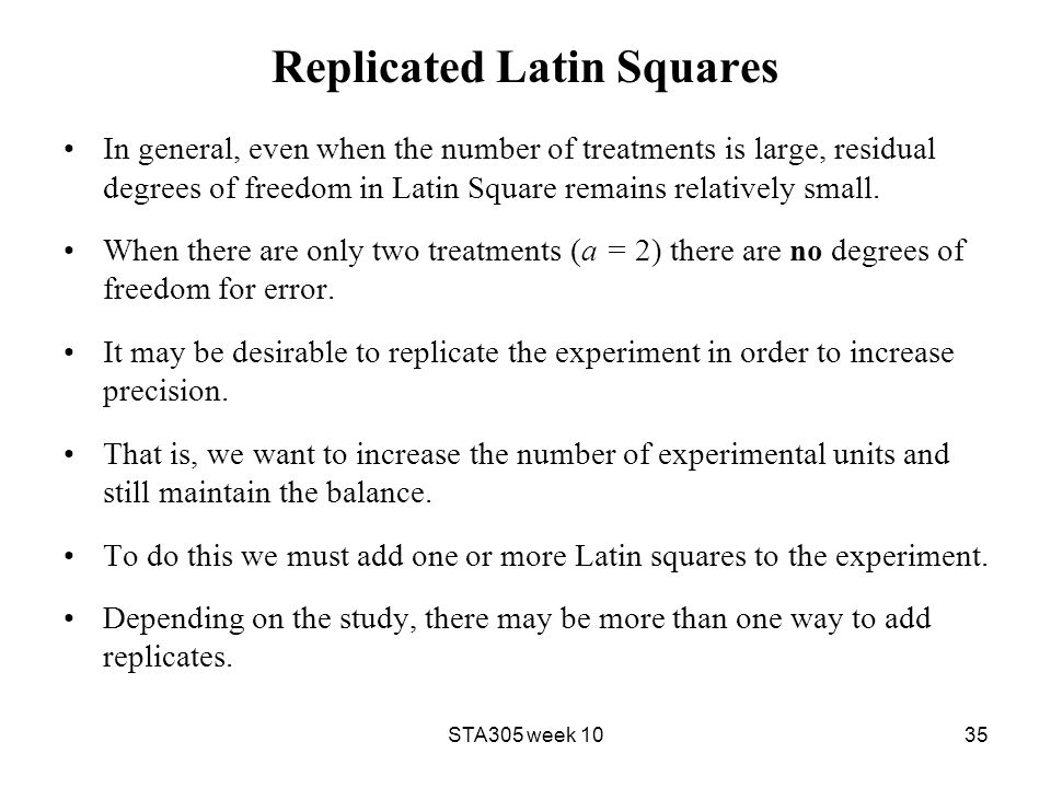 Replicated Latin Squares In general, even when the number of treatments is large, residual degrees of freedom in Latin Square remains relatively small.