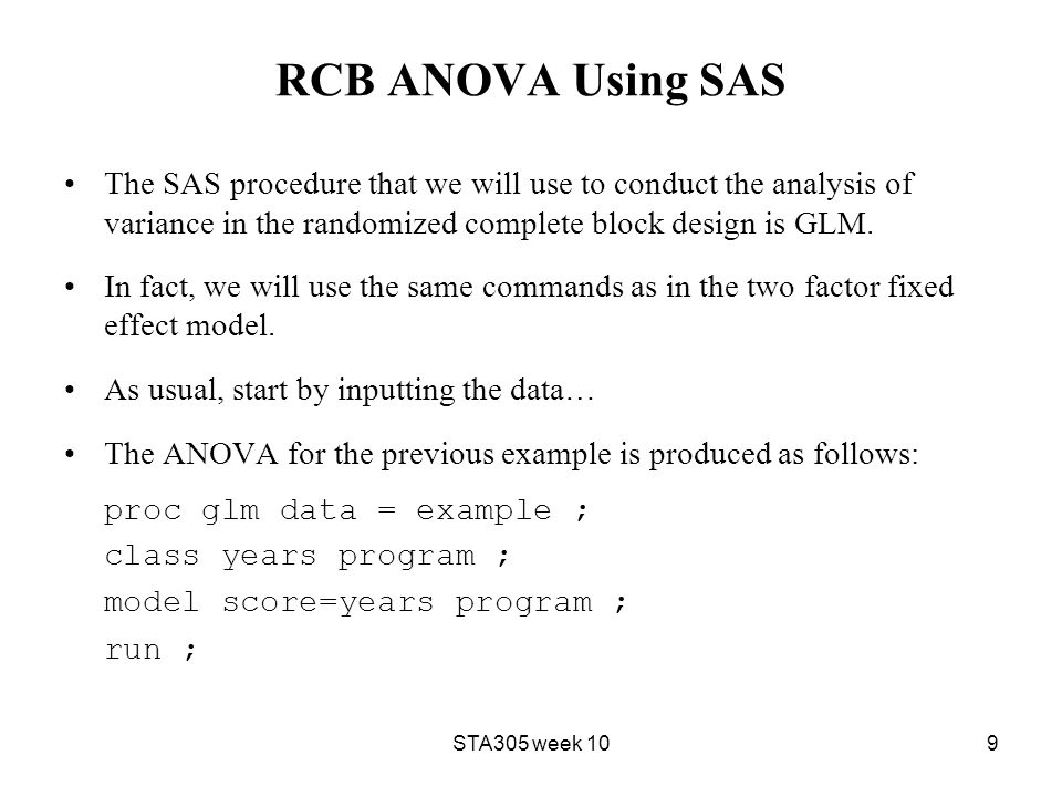 RCB ANOVA Using SAS The SAS procedure that we will use to conduct the analysis of variance in the randomized complete block design is GLM.