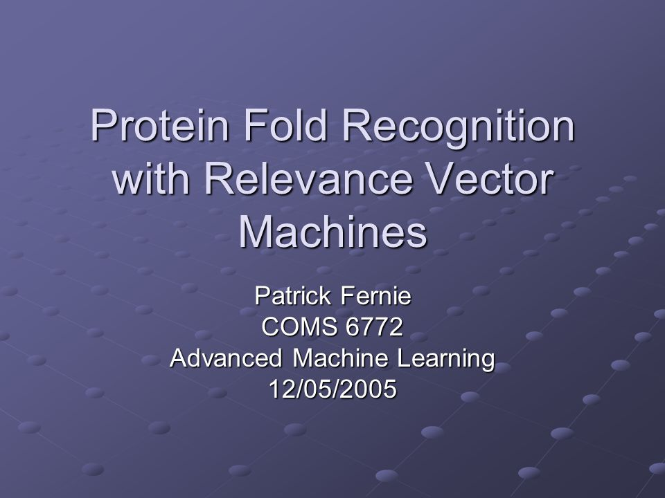 Protein Fold Recognition with Relevance Vector Machines Patrick Fernie COMS 6772 Advanced Machine Learning 12/05/2005