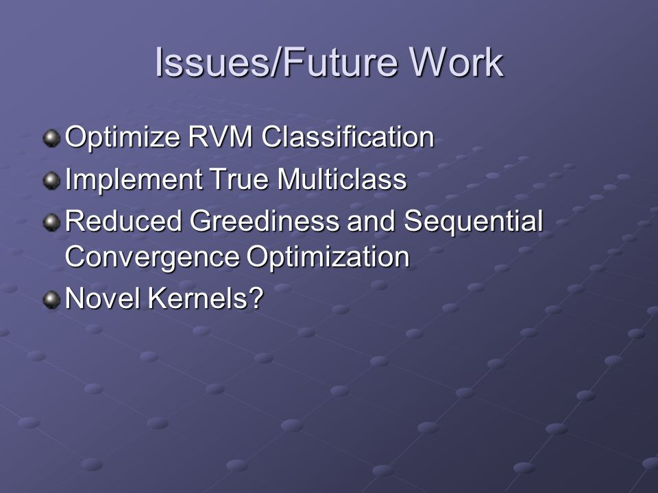 Issues/Future Work Optimize RVM Classification Implement True Multiclass Reduced Greediness and Sequential Convergence Optimization Novel Kernels