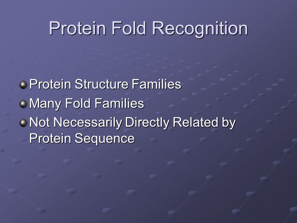 Protein Fold Recognition Protein Structure Families Many Fold Families Not Necessarily Directly Related by Protein Sequence