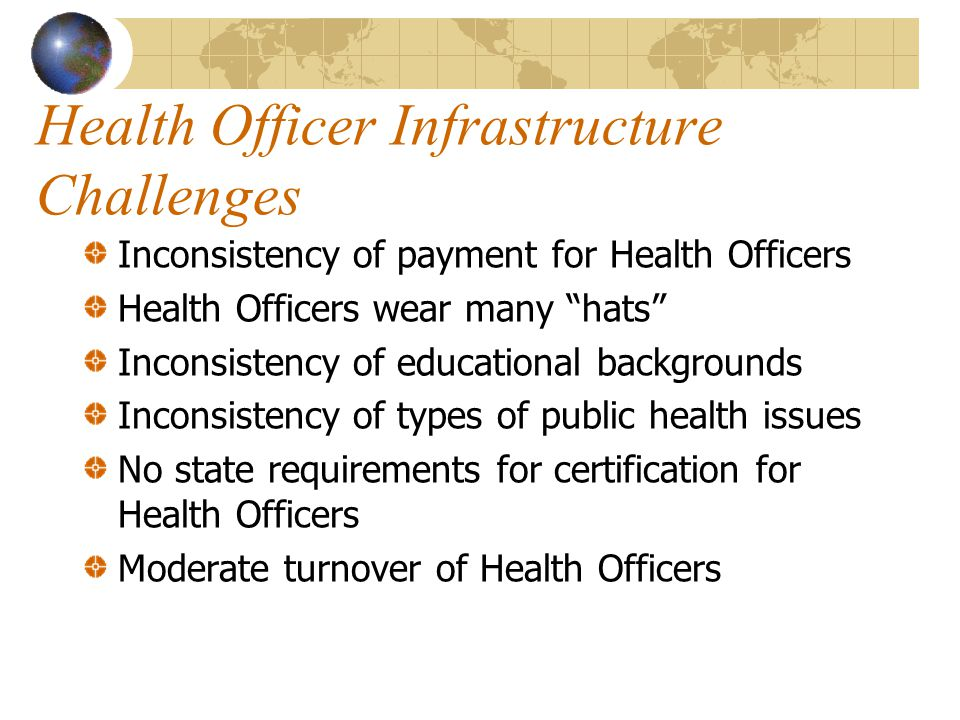 Health Officer Infrastructure Challenges Inconsistency of payment for Health Officers Health Officers wear many hats Inconsistency of educational backgrounds Inconsistency of types of public health issues No state requirements for certification for Health Officers Moderate turnover of Health Officers