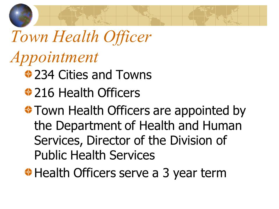 Town Health Officer Appointment 234 Cities and Towns 216 Health Officers Town Health Officers are appointed by the Department of Health and Human Services, Director of the Division of Public Health Services Health Officers serve a 3 year term