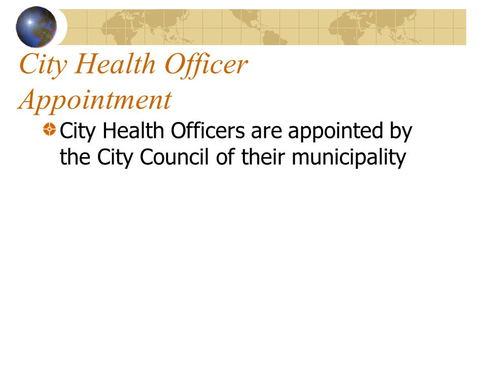 City Health Officer Appointment City Health Officers are appointed by the City Council of their municipality