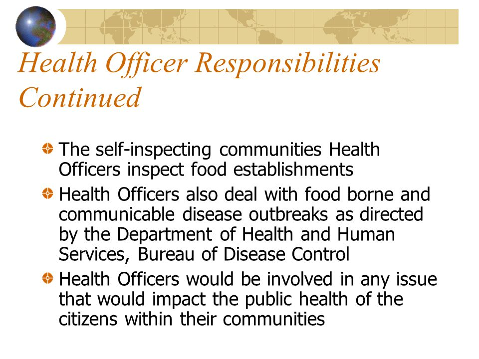 Health Officer Responsibilities Continued The self-inspecting communities Health Officers inspect food establishments Health Officers also deal with food borne and communicable disease outbreaks as directed by the Department of Health and Human Services, Bureau of Disease Control Health Officers would be involved in any issue that would impact the public health of the citizens within their communities