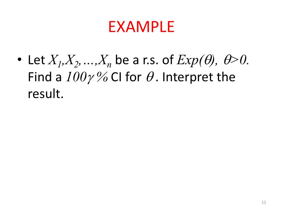 12 EXAMPLE Let X 1,X 2,…,X n be a r.s. of Exp(  ),  >0. Find a 100  % CI for . Interpret the result.