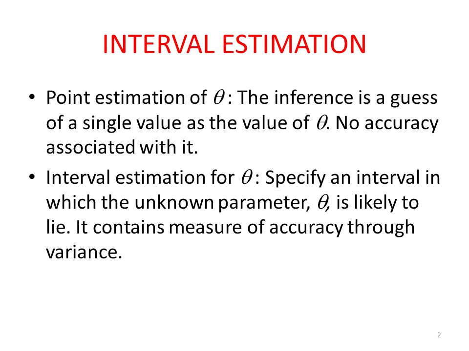 2 INTERVAL ESTIMATION Point estimation of  : The inference is a guess of a single value as the value of . No accuracy associated with it. Interval e