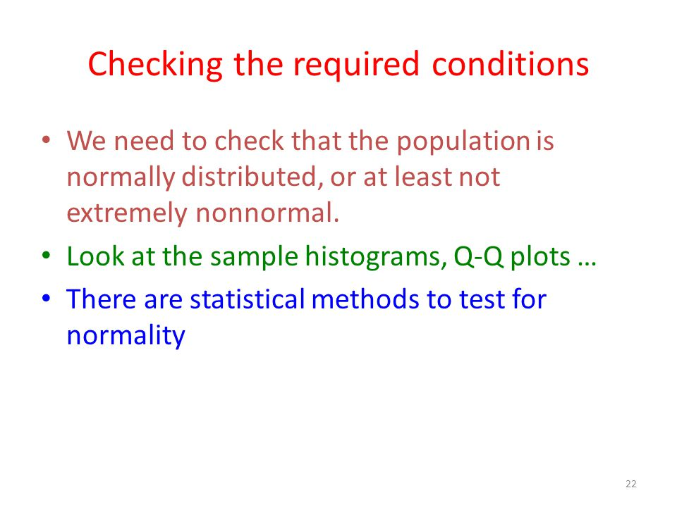 22 Checking the required conditions We need to check that the population is normally distributed, or at least not extremely nonnormal. Look at the sam