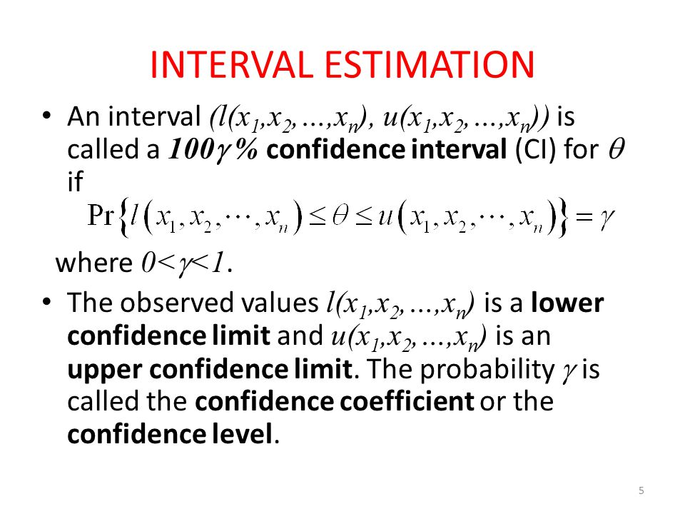 5 INTERVAL ESTIMATION An interval (l(x 1,x 2,…,x n ), u(x 1,x 2,…,x n )) is called a 100  % confidence interval (CI) for  if where 0<  <1. The obse