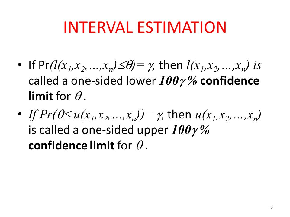 6 INTERVAL ESTIMATION If Pr (l(x 1,x 2,…,x n )  )= , then l(x 1,x 2,…,x n ) is called a one-sided lower 100  % confidence limit for . If Pr(  u