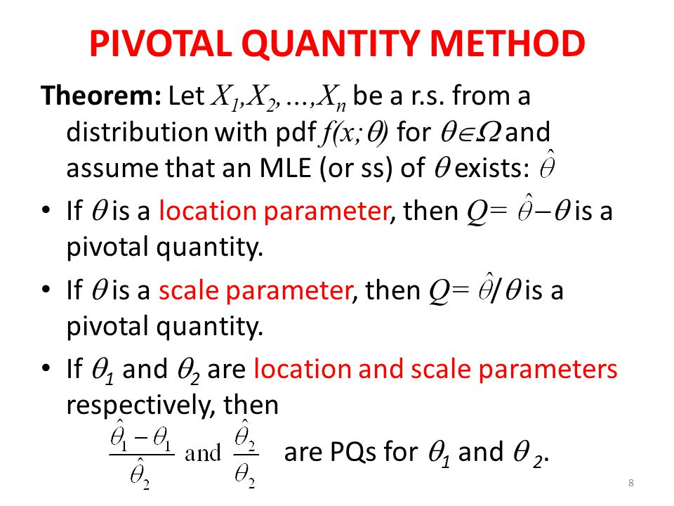 8 PIVOTAL QUANTITY METHOD Theorem: Let X 1,X 2,…,X n be a r.s. from a distribution with pdf f(x;  ) for  and assume that an MLE (or ss) of  exist